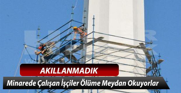 Akıllanmıyoruz, Minarede Çalışan İşçiler Ölüme Meydan Okuyorlar