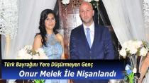 Türk Bayrağını Yere Düşürmeyen Genç Onur Melek İle Nişanlandı