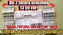 BANA FATURA GELMİYOR DEDİ. 13 YILLIK BORÇ ÇIKARILDI